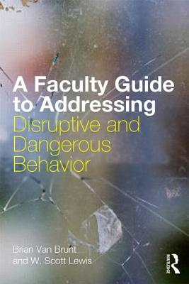 A Faculty Guide to Addressing Disruptive and Dangerous Behavior By Van Brunt, Brian
